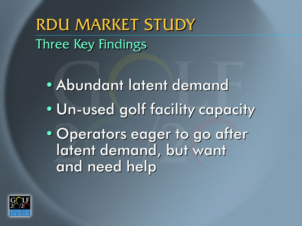 Three Key Findings RDU MARKET STUDY Abundant latent demandAbundant latent demand Un-used golf facility capacityUn-used golf facility capacity Operators eager to go after latent demand, but want and need helpOperators eager to go after latent demand, but want and need help