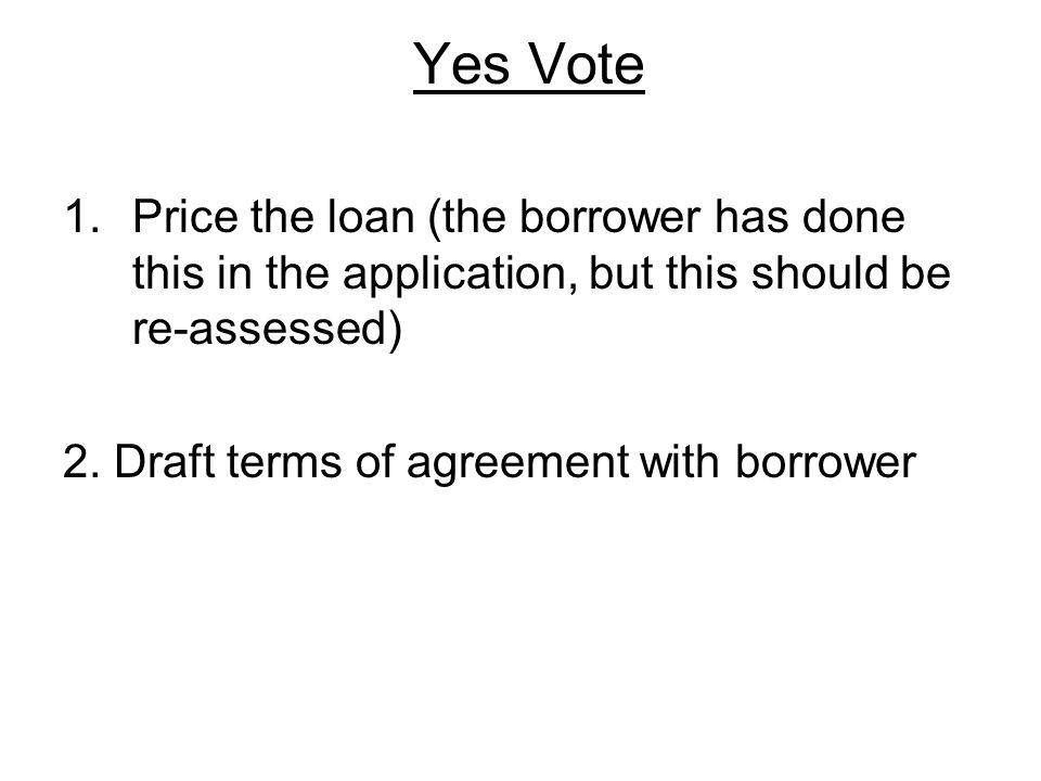 Yes Vote 1.Price the loan (the borrower has done this in the application, but this should be re-assessed) 2.