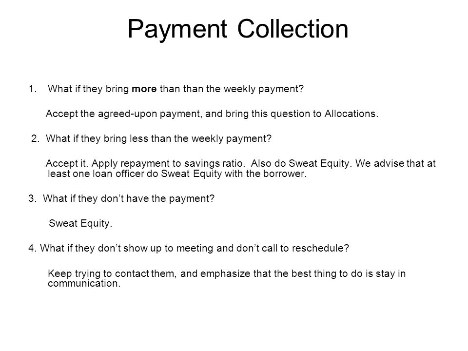 Payment Collection 1.What if they bring more than than the weekly payment.