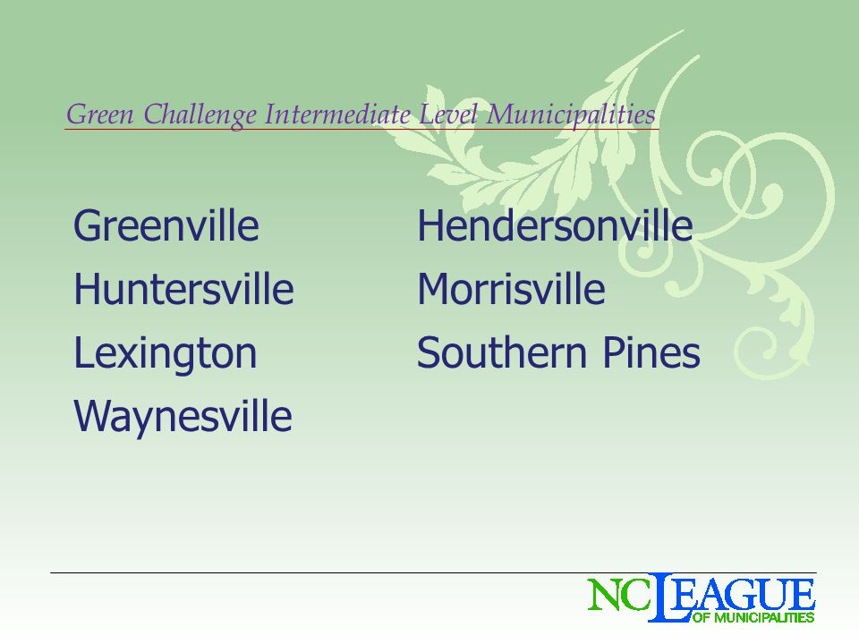 Green Challenge Intermediate Level Municipalities GreenvilleHendersonville HuntersvilleMorrisville LexingtonSouthern Pines Waynesville