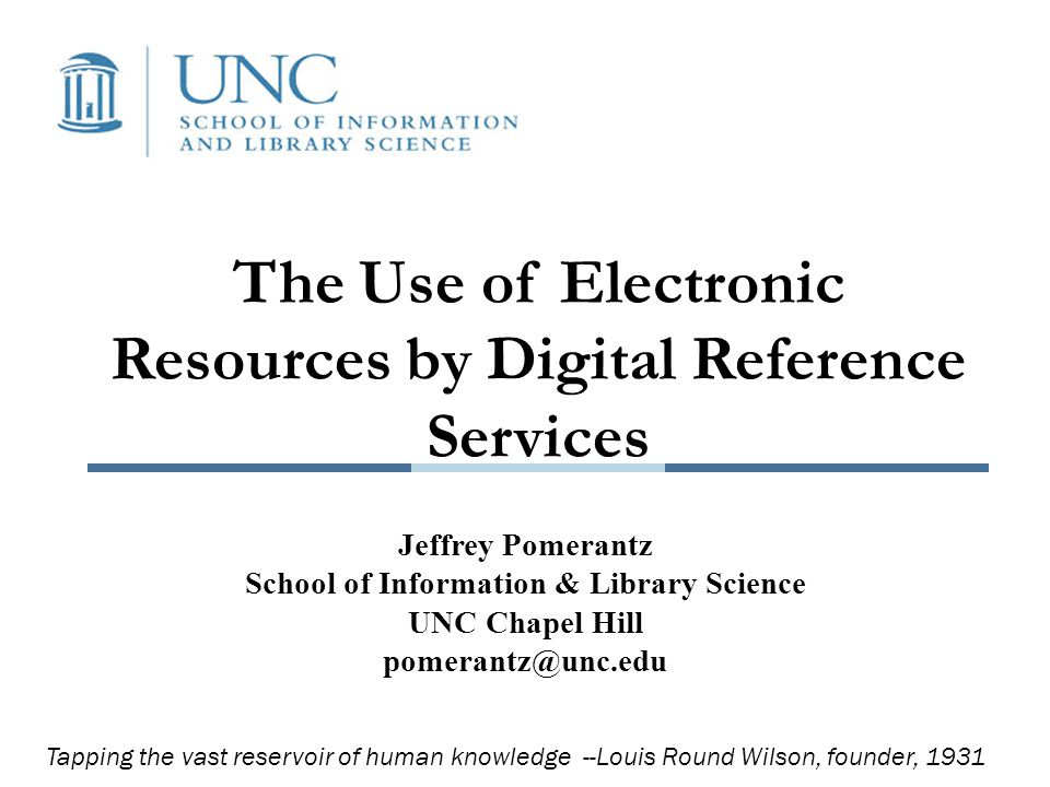 The Use of Electronic Resources by Digital Reference Services Jeffrey Pomerantz School of Information & Library Science UNC Chapel Hill pomerantz@unc.