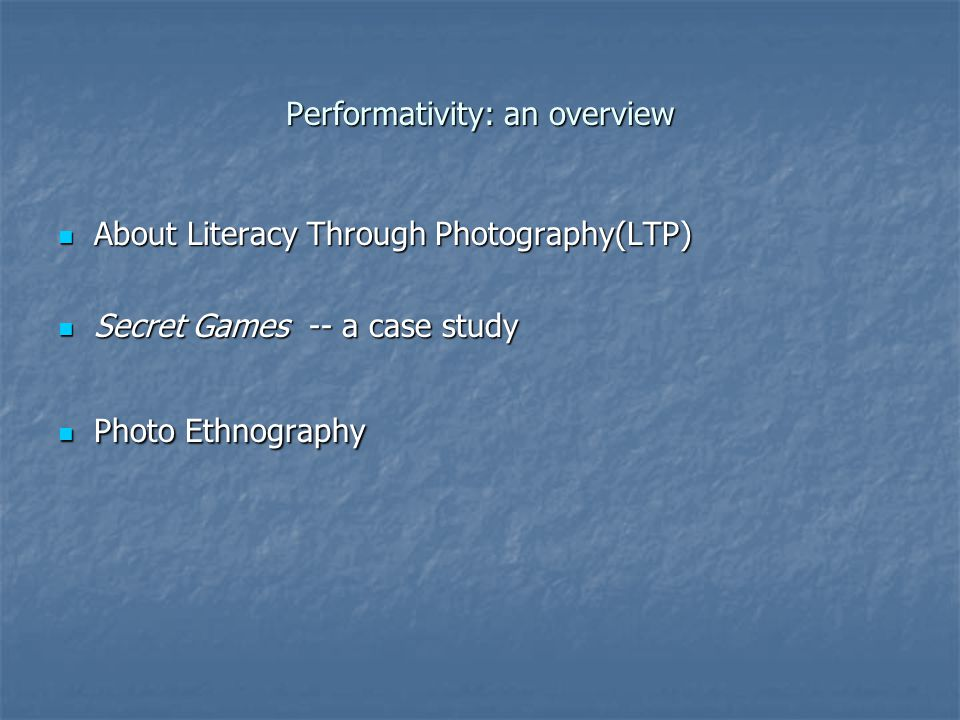 Performativity: an overview About Literacy Through Photography(LTP) About Literacy Through Photography(LTP) Secret Games -- a case study Secret Games