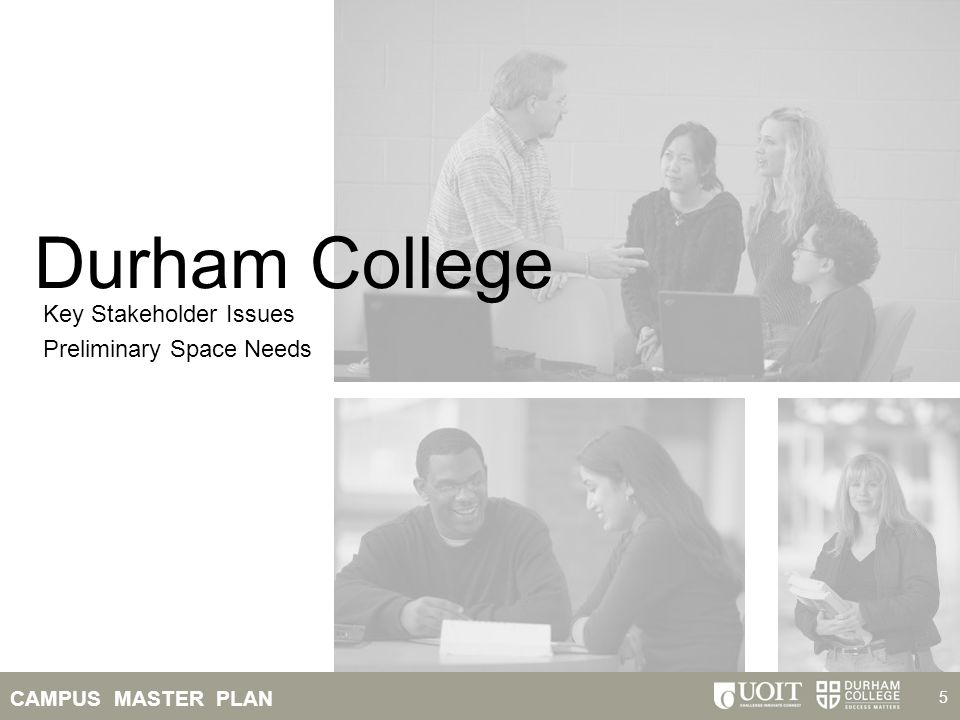 CAMPUS MASTER PLAN 6 DC Key Stakeholder Issues Enrollment Growth Durham College projected to grow at 3% per year – 15% over 5 years Greatest impediment to growth is lack of space Academic Programs Potential Hospitality and Tourism program Increased training to address the skilled trades shortages Durham Regional Police satellite station New energy programs at Whitby campus (energy incubator) Potential new Fine Arts/Media and Health Sciences programs Major Facility Needs Relocate shared service areas from A, B, C and D wings into a new one-stop shopping student services building Decommission portables and reclaim shared service areas in A, B, C and D wings with teaching and learning spaces Cluster programs by school in the Willey building to reinforce school identity Introduce new Hospitality and Tourism facility Create a joint Health Sciences building in A4 with UOIT Potential Media, Arts and Design Centre