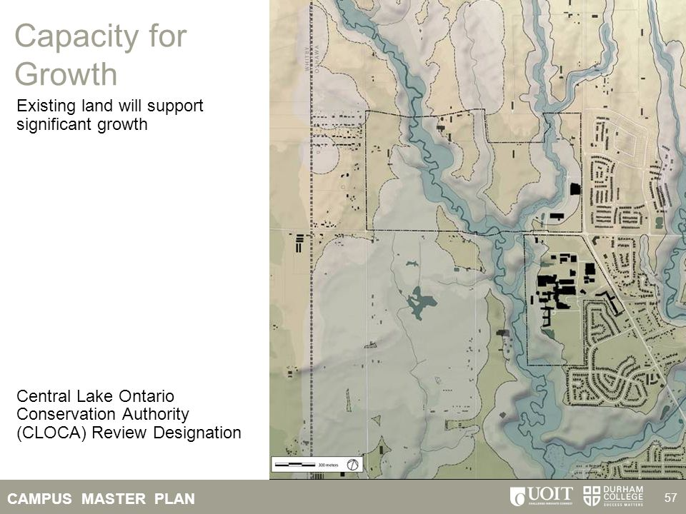 CAMPUS MASTER PLAN 57 Capacity for Growth Existing land will support significant growth Central Lake Ontario Conservation Authority (CLOCA) Review Des