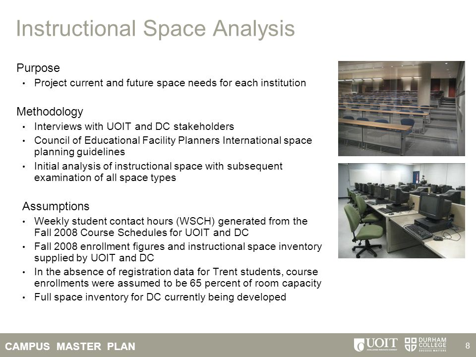 CAMPUS MASTER PLAN 8 Instructional Space Analysis Purpose Project current and future space needs for each institution Methodology Interviews with UOIT