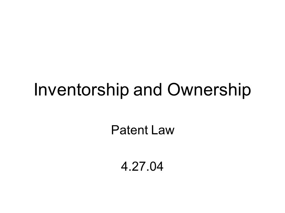 Inventorship and Ownership Patent Law 4.27.04