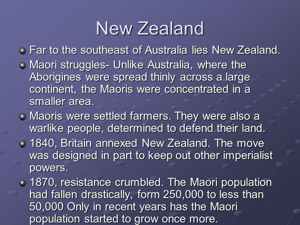 New Zealand Far to the southeast of Australia lies New Zealand. Maori struggles- Unlike Australia, where the Aborigines were spread thinly across a la