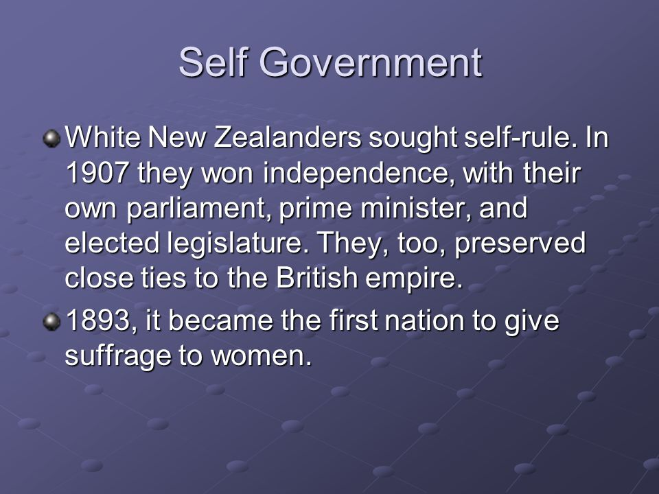Self Government White New Zealanders sought self-rule. In 1907 they won independence, with their own parliament, prime minister, and elected legislatu