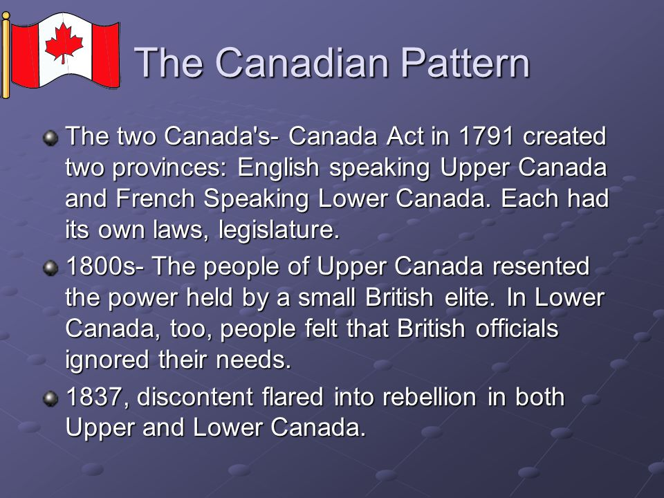 The Canadian Pattern The two Canada's- Canada Act in 1791 created two provinces: English speaking Upper Canada and French Speaking Lower Canada. Each