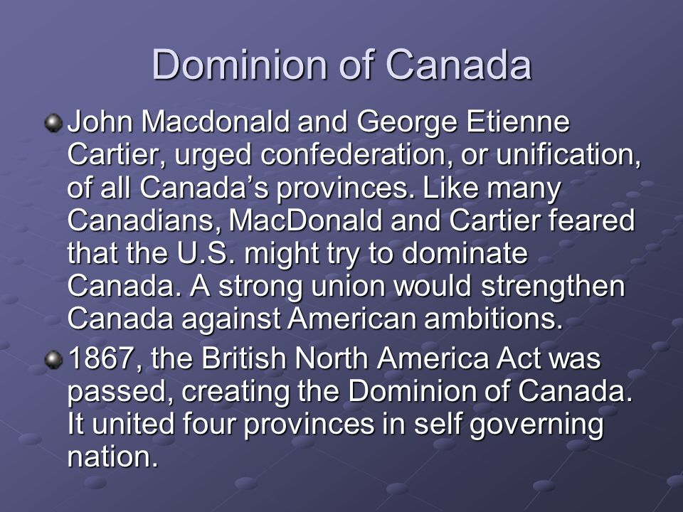 Dominion of Canada John Macdonald and George Etienne Cartier, urged confederation, or unification, of all Canada's provinces. Like many Canadians, Mac