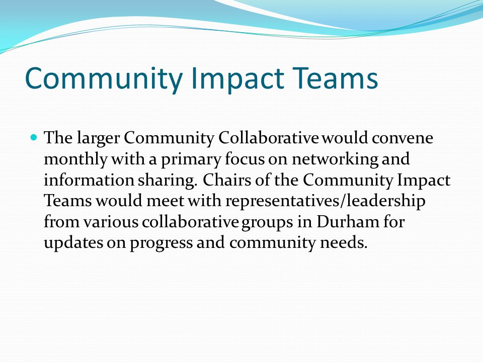 Community Impact Teams The larger Community Collaborative would convene monthly with a primary focus on networking and information sharing.