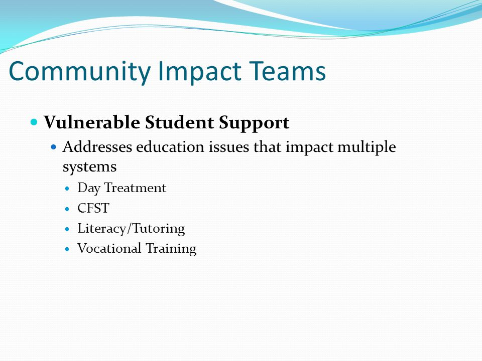 Community Impact Teams Vulnerable Student Support Addresses education issues that impact multiple systems Day Treatment CFST Literacy/Tutoring Vocational Training
