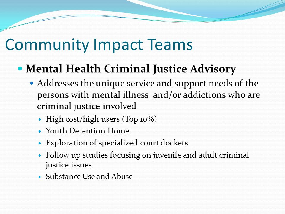 Community Impact Teams Mental Health Criminal Justice Advisory Addresses the unique service and support needs of the persons with mental illness and/or addictions who are criminal justice involved High cost/high users (Top 10%) Youth Detention Home Exploration of specialized court dockets Follow up studies focusing on juvenile and adult criminal justice issues Substance Use and Abuse