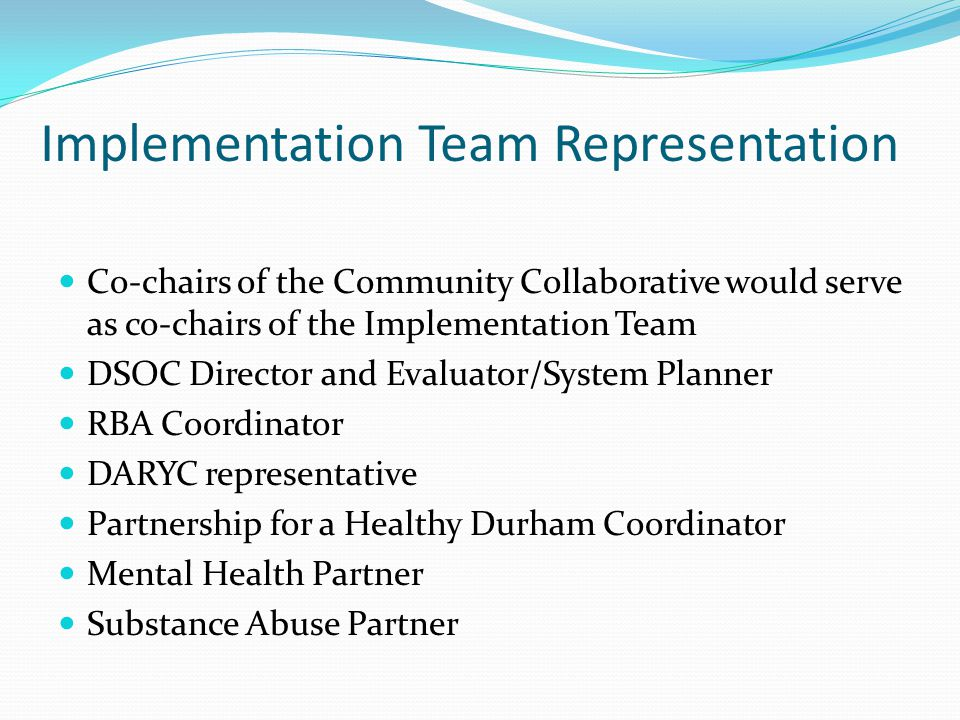 Implementation Team Representation Co-chairs of the Community Collaborative would serve as co-chairs of the Implementation Team DSOC Director and Evaluator/System Planner RBA Coordinator DARYC representative Partnership for a Healthy Durham Coordinator Mental Health Partner Substance Abuse Partner
