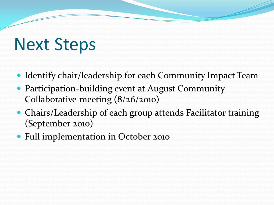 Next Steps Identify chair/leadership for each Community Impact Team Participation-building event at August Community Collaborative meeting (8/26/2010)