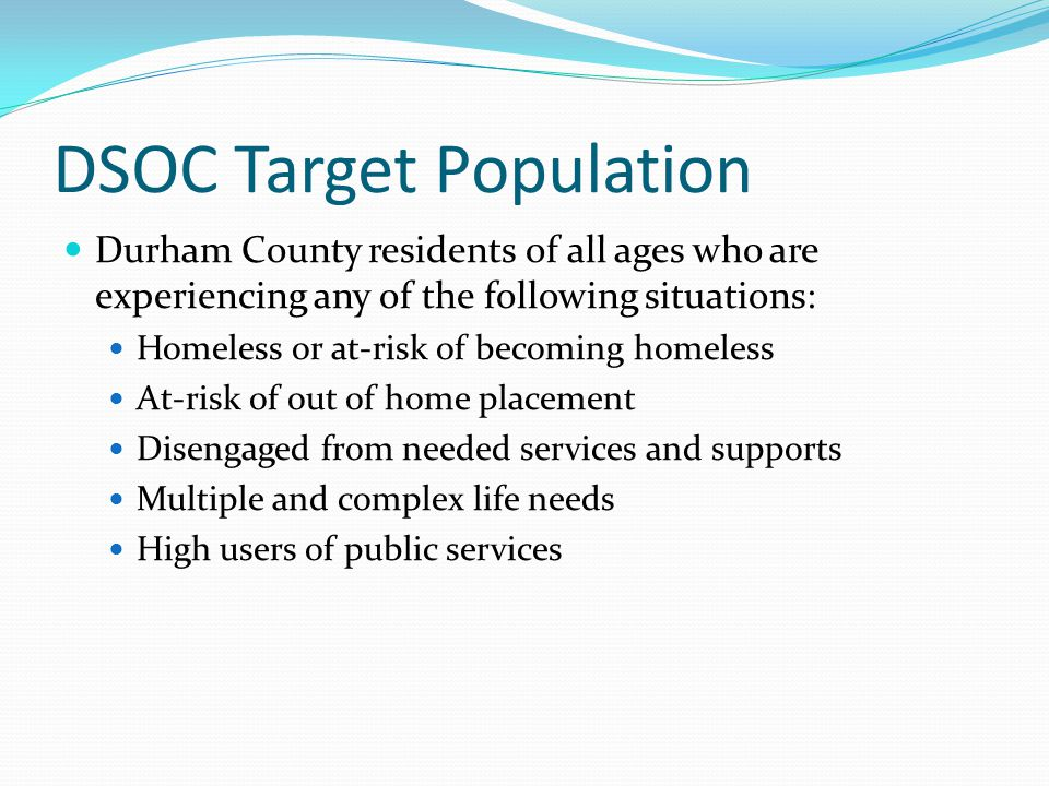 DSOC Target Population Durham County residents of all ages who are experiencing any of the following situations: Homeless or at-risk of becoming homeless At-risk of out of home placement Disengaged from needed services and supports Multiple and complex life needs High users of public services