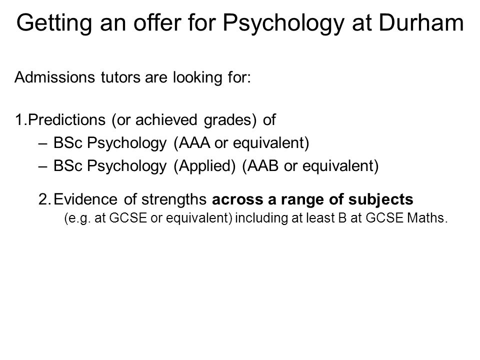 Admissions tutors are looking for: 1.Predictions (or achieved grades) of –BSc Psychology (AAA or equivalent) –BSc Psychology (Applied) (AAB or equivalent) 2.Evidence of strengths across a range of subjects (e.g.