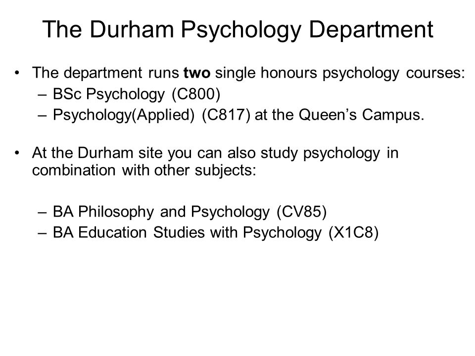 The department runs two single honours psychology courses: –BSc Psychology (C800) –Psychology(Applied) (C817) at the Queen's Campus.
