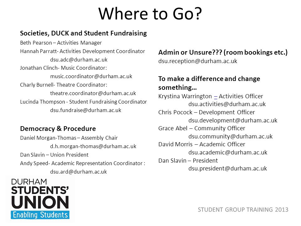 Where to Go? Societies, DUCK and Student Fundraising Beth Pearson – Activities Manager Hannah Parratt- Activities Development Coordinator dsu.adc@durh