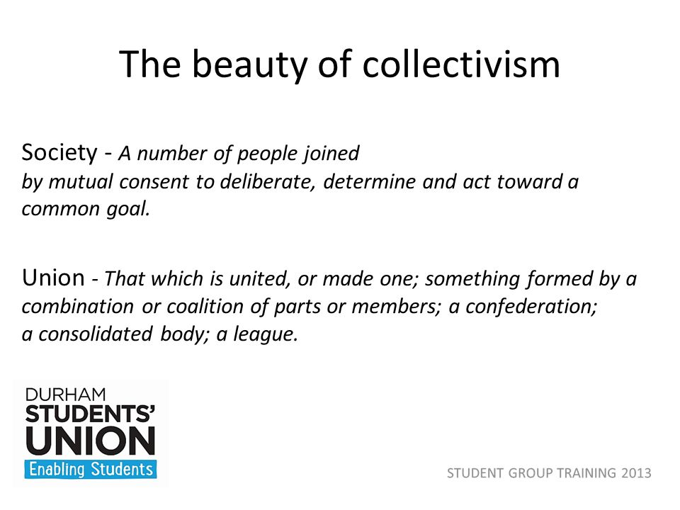 The beauty of collectivism Society - A number of people joined by mutual consent to deliberate, determine and act toward a common goal. Union - That w
