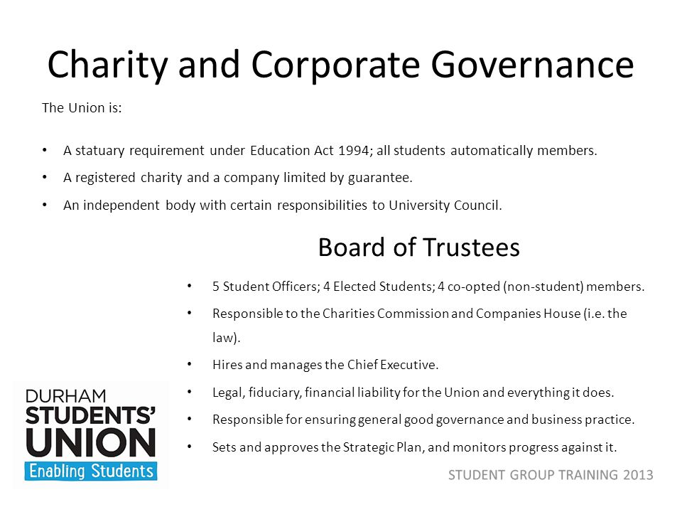Charity and Corporate Governance Board of Trustees 5 Student Officers; 4 Elected Students; 4 co-opted (non-student) members. Responsible to the Charit
