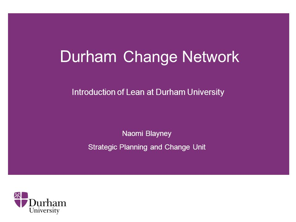 Durham Change Network Naomi Blayney Strategic Planning and Change Unit Introduction of Lean at Durham University