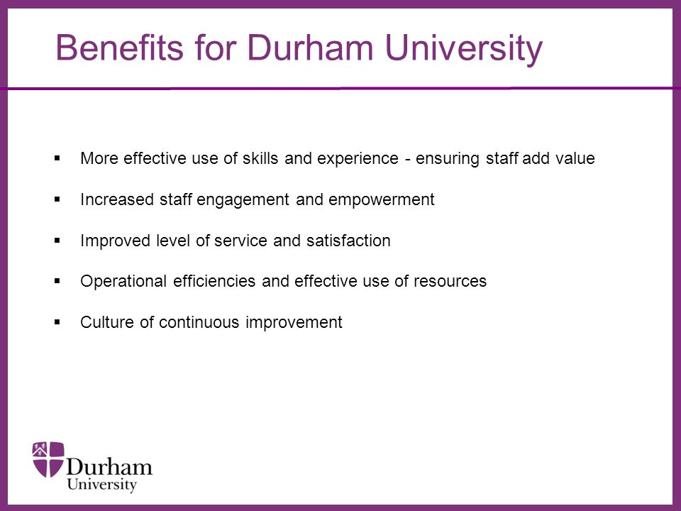 ∂ Benefits for Durham University  More effective use of skills and experience - ensuring staff add value  Increased staff engagement and empowerment  Improved level of service and satisfaction  Operational efficiencies and effective use of resources  Culture of continuous improvement
