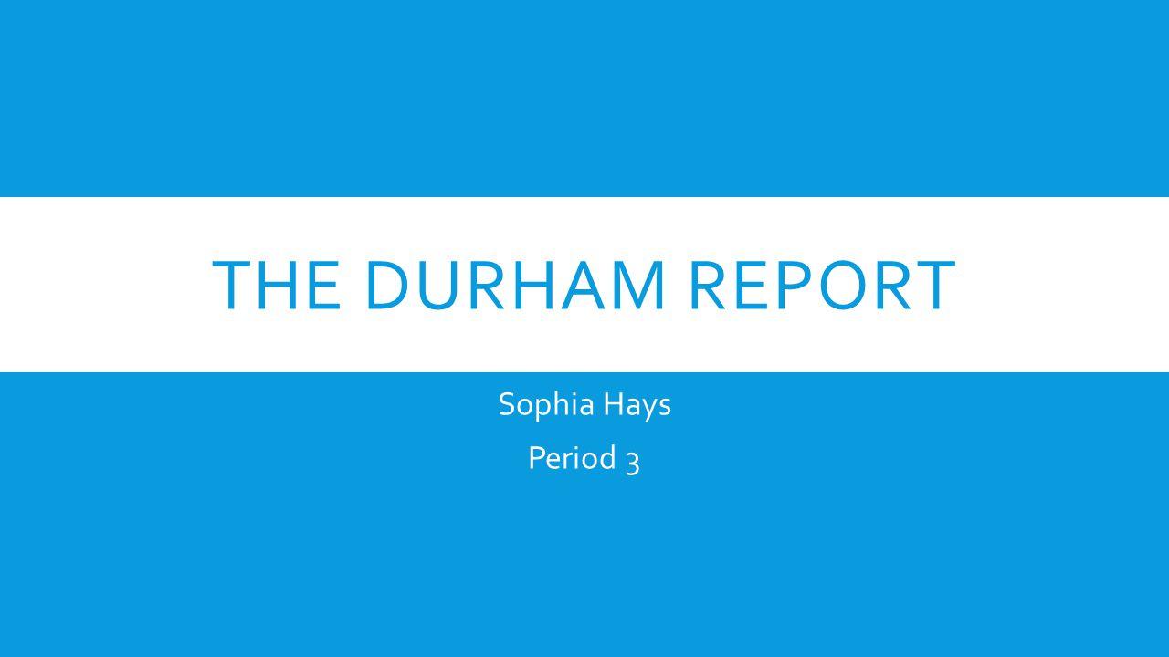THE DURHAM REPORT Sophia Hays Period 3