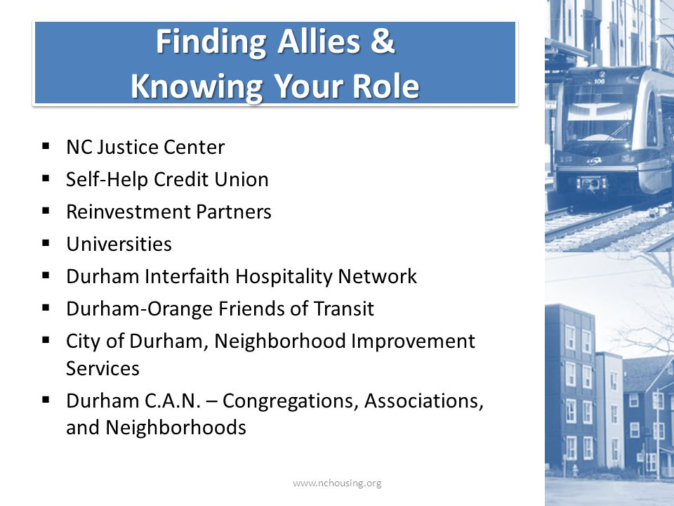 Finding Allies & Knowing Your Role Finding Allies & Knowing Your Role www.nchousing.org  NC Justice Center  Self-Help Credit Union  Reinvestment Partners  Universities  Durham Interfaith Hospitality Network  Durham-Orange Friends of Transit  City of Durham, Neighborhood Improvement Services  Durham C.A.N.