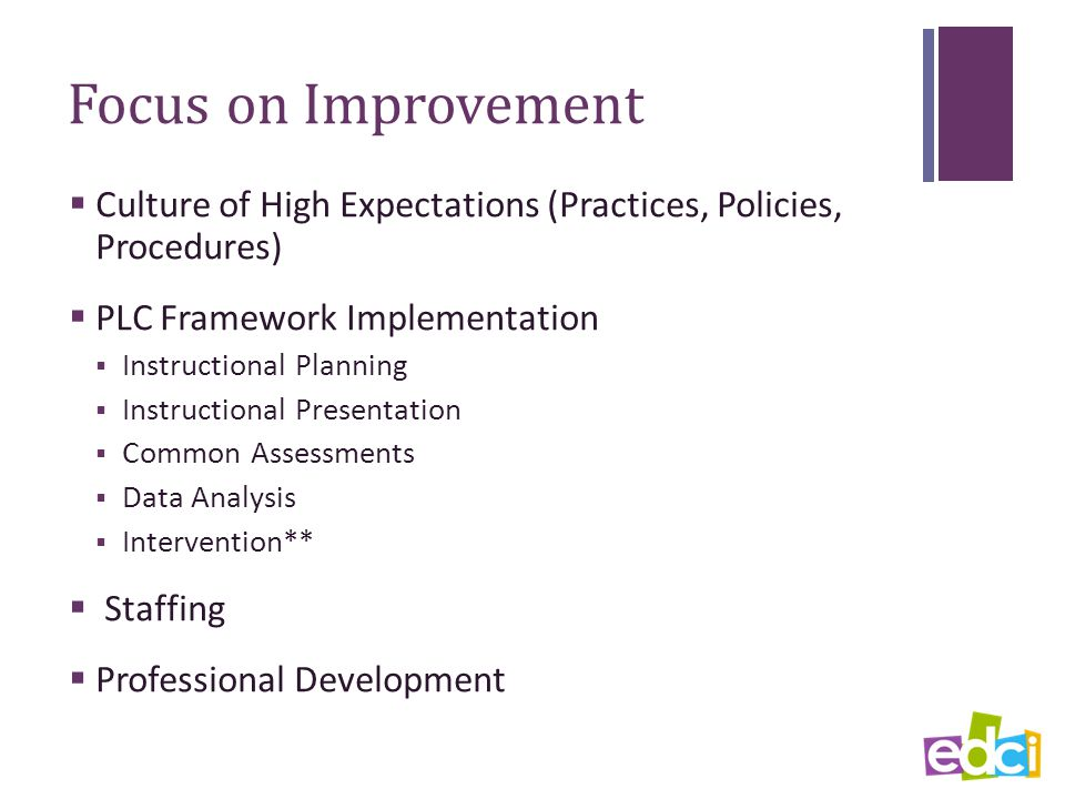 Focus on Improvement  Culture of High Expectations (Practices, Policies, Procedures)  PLC Framework Implementation  Instructional Planning  Instructional Presentation  Common Assessments  Data Analysis  Intervention**  Staffing  Professional Development