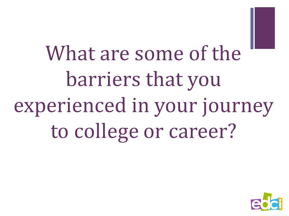 What are some of the barriers that you experienced in your journey to college or career