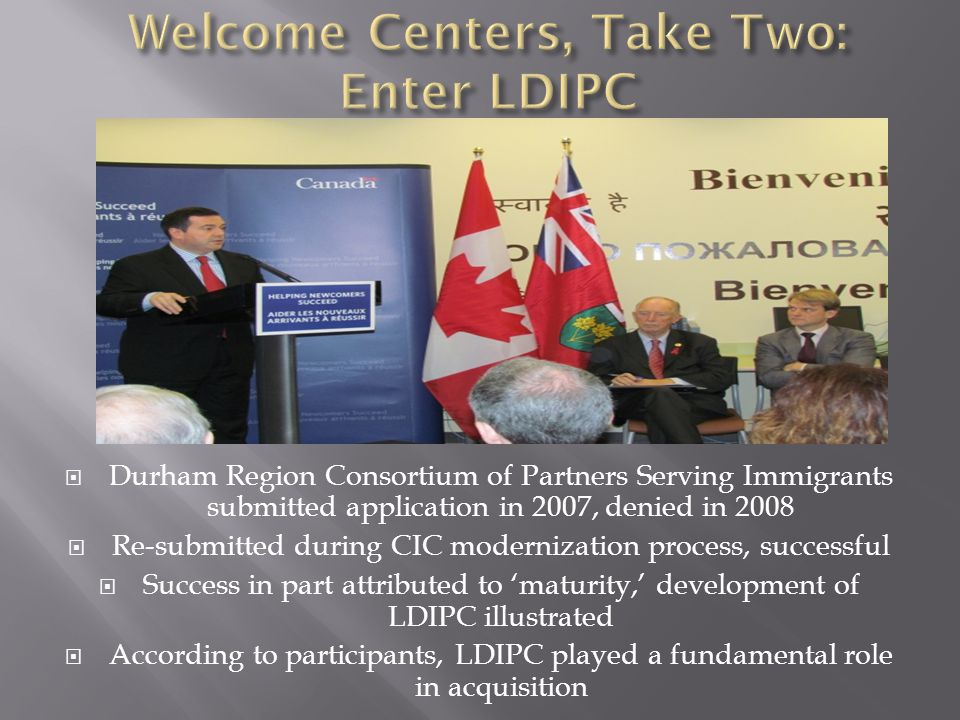  Durham Region Consortium of Partners Serving Immigrants submitted application in 2007, denied in 2008  Re-submitted during CIC modernization process, successful  Success in part attributed to 'maturity,' development of LDIPC illustrated  According to participants, LDIPC played a fundamental role in acquisition