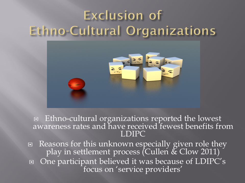 Ethno-cultural organizations reported the lowest awareness rates and have received fewest benefits from LDIPC  Reasons for this unknown especially given role they play in settlement process (Cullen & Clow 2011)  One participant believed it was because of LDIPC's focus on 'service providers'