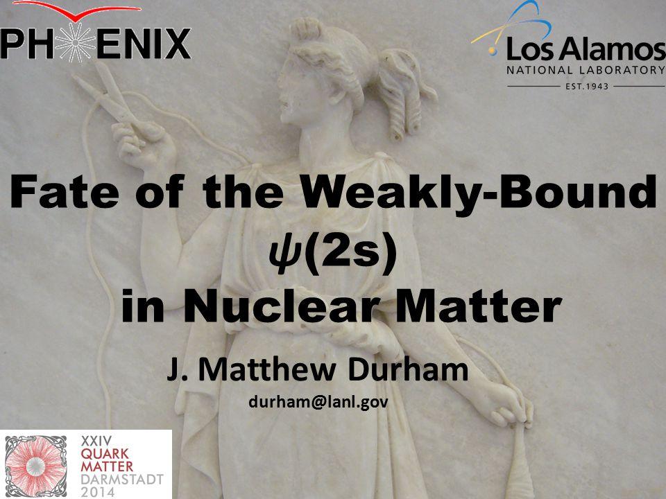 Fate of the Weakly-Bound ψ (2s) in Nuclear Matter J. Matthew Durham durham@lanl.gov