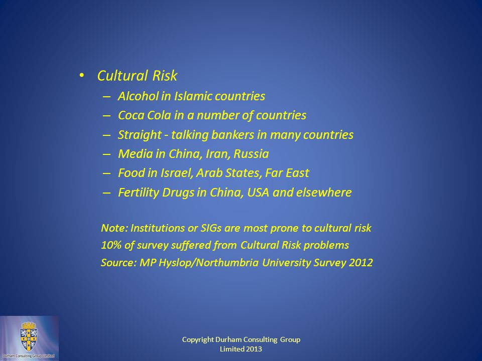 Cultural Risk – Alcohol in Islamic countries – Coca Cola in a number of countries – Straight - talking bankers in many countries – Media in China, Iran, Russia – Food in Israel, Arab States, Far East – Fertility Drugs in China, USA and elsewhere Note: Institutions or SIGs are most prone to cultural risk 10% of survey suffered from Cultural Risk problems Source: MP Hyslop/Northumbria University Survey 2012 Copyright Durham Consulting Group Limited 2013