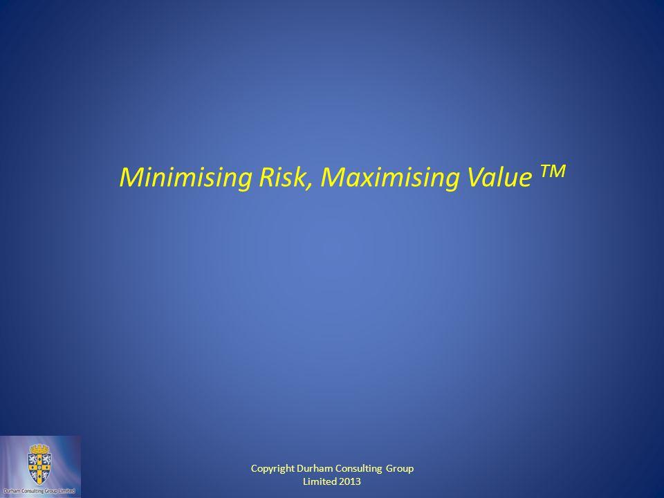 Minimising Risk, Maximising Value TM Copyright Durham Consulting Group Limited 2013