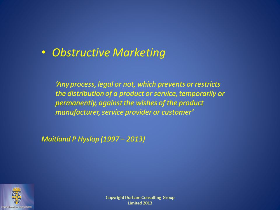 Obstructive Marketing 'Any process, legal or not, which prevents or restricts the distribution of a product or service, temporarily or permanently, against the wishes of the product manufacturer, service provider or customer' Maitland P Hyslop (1997 – 2013) Copyright Durham Consulting Group Limited 2013
