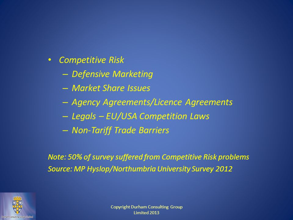 Competitive Risk – Defensive Marketing – Market Share Issues – Agency Agreements/Licence Agreements – Legals – EU/USA Competition Laws – Non-Tariff Trade Barriers Note: 50% of survey suffered from Competitive Risk problems Source: MP Hyslop/Northumbria University Survey 2012 Copyright Durham Consulting Group Limited 2013