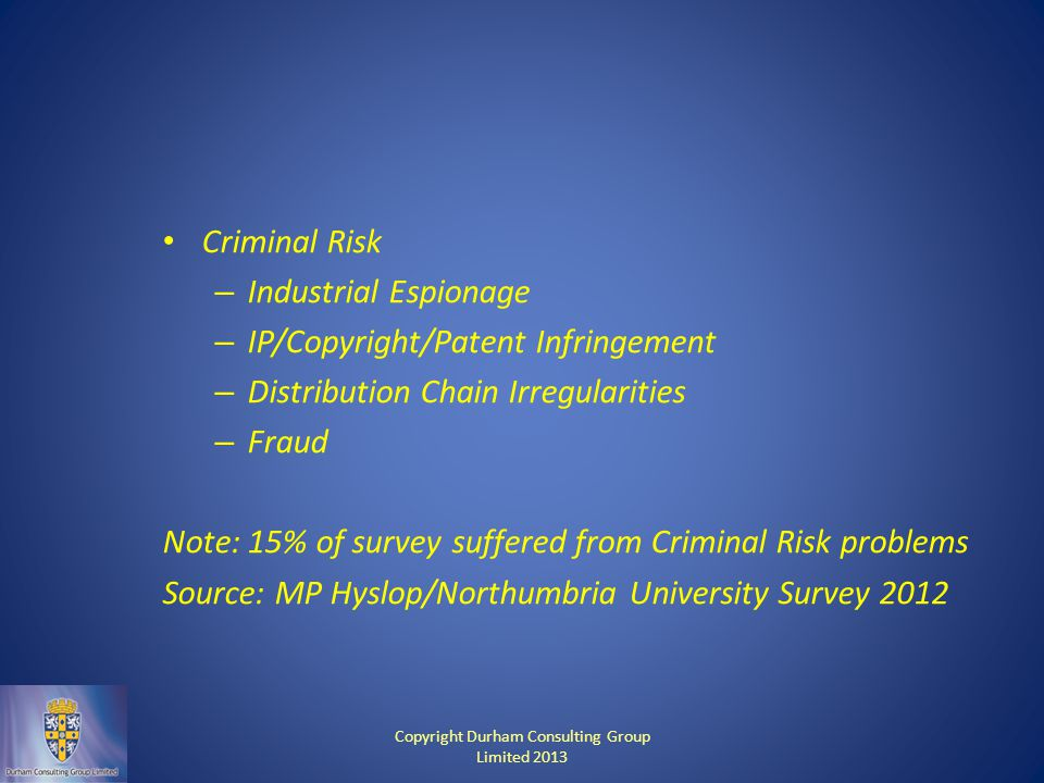 Criminal Risk – Industrial Espionage – IP/Copyright/Patent Infringement – Distribution Chain Irregularities – Fraud Note: 15% of survey suffered from Criminal Risk problems Source: MP Hyslop/Northumbria University Survey 2012 Copyright Durham Consulting Group Limited 2013