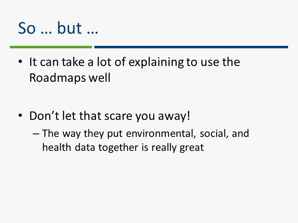 So … but … It can take a lot of explaining to use the Roadmaps well Don't let that scare you away.