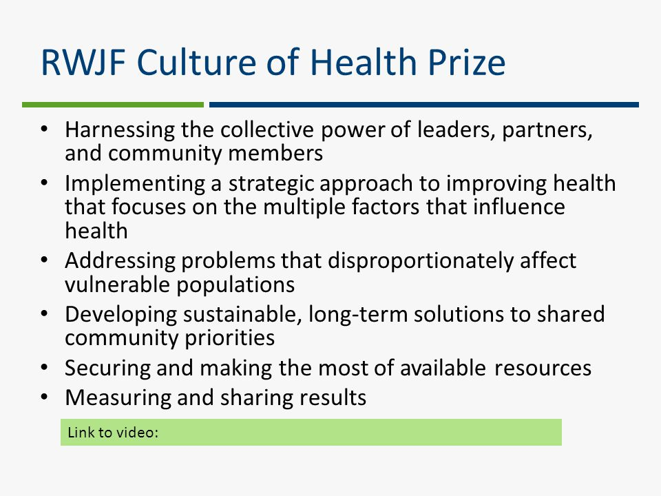 RWJF Culture of Health Prize Harnessing the collective power of leaders, partners, and community members Implementing a strategic approach to improving health that focuses on the multiple factors that influence health Addressing problems that disproportionately affect vulnerable populations Developing sustainable, long-term solutions to shared community priorities Securing and making the most of available resources Measuring and sharing results Link to video: