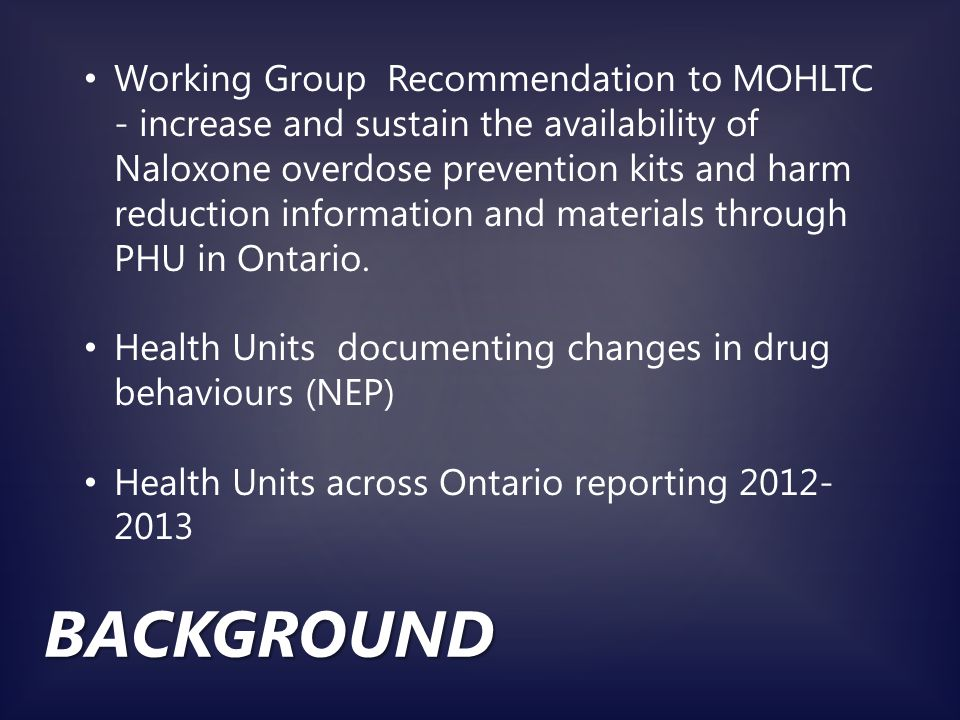 BACKGROUND Accidental overdoses are the 3 rd leading cause of unintentional death in Ontario a comparable figure to traffic fatalities Overdose deaths occur in about 1-3 hours after injection/ingestion; Accidental or intentional; Occurs often because of use of different drugs without familiarity; OD occurs in the presence of others, because users fearful of calling 911;