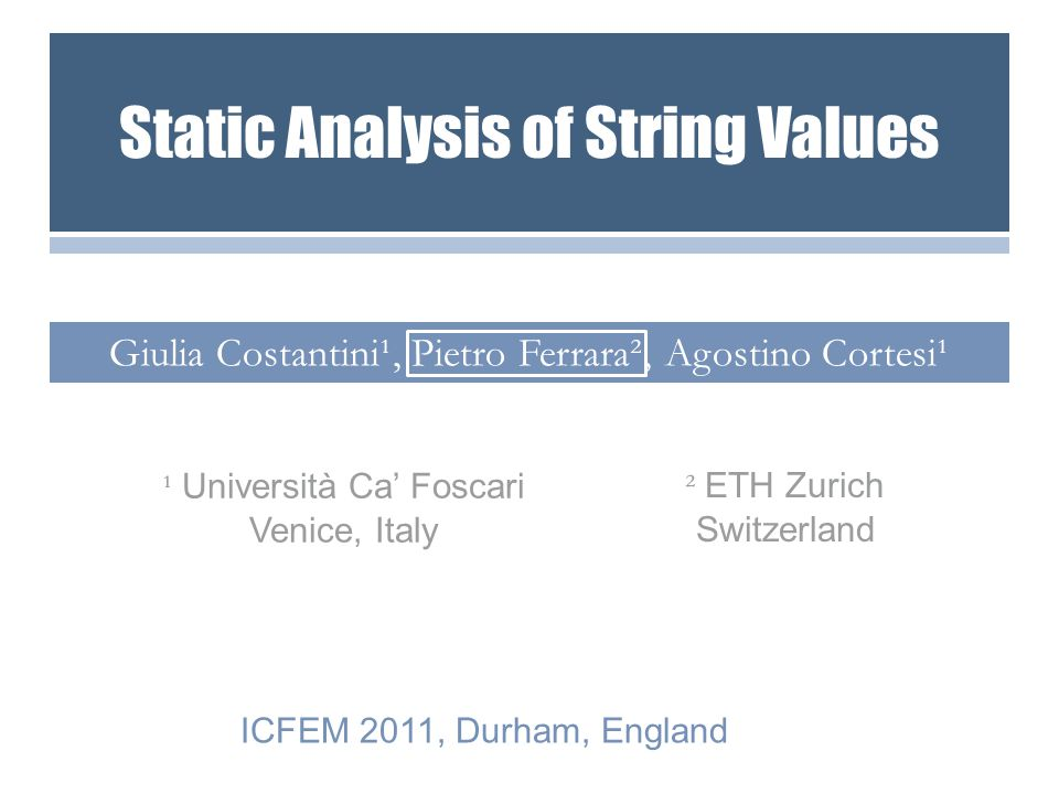 Giulia Costantini¹, Pietro Ferrara², Agostino Cortesi¹ ² ETH Zurich Switzerland ICFEM 2011, Durham, England ¹ Università Ca' Foscari Venice, Italy Static Analysis of String Values