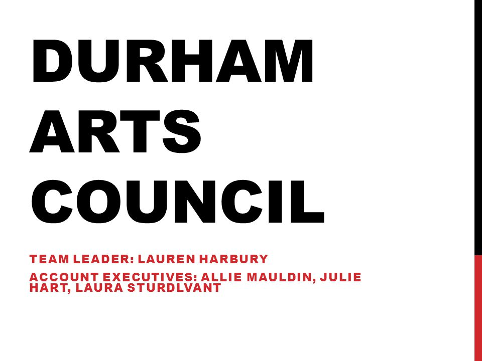 DURHAM ARTS COUNCIL TEAM LEADER: LAUREN HARBURY ACCOUNT EXECUTIVES: ALLIE MAULDIN, JULIE HART, LAURA STURDLVANT