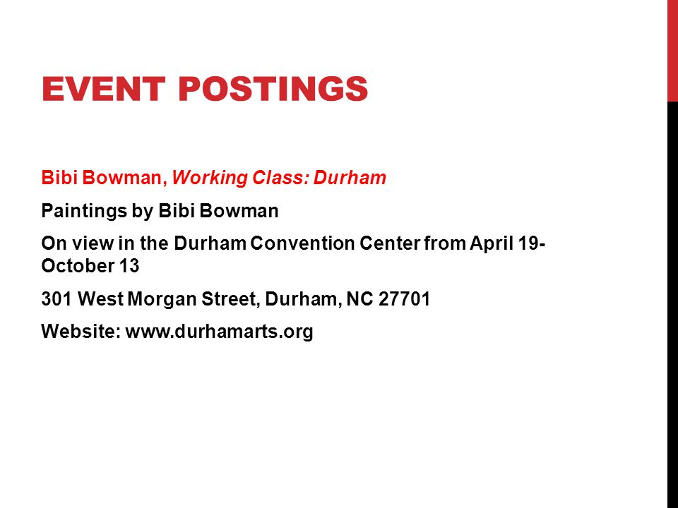 EVENT POSTINGS Bibi Bowman, Working Class: Durham Paintings by Bibi Bowman On view in the Durham Convention Center from April 19- October 13 301 West Morgan Street, Durham, NC 27701 Website: www.durhamarts.org