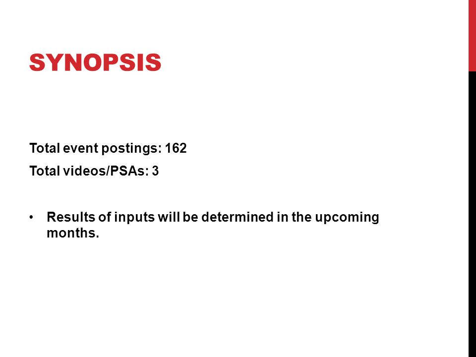 SYNOPSIS Total event postings: 162 Total videos/PSAs: 3 Results of inputs will be determined in the upcoming months.