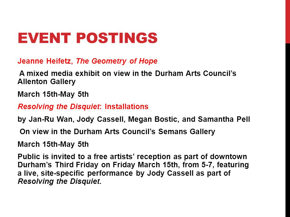 EVENT POSTINGS Jeanne Heifetz, The Geometry of Hope A mixed media exhibit on view in the Durham Arts Council's Allenton Gallery March 15th-May 5th Resolving the Disquiet: Installations by Jan-Ru Wan, Jody Cassell, Megan Bostic, and Samantha Pell On view in the Durham Arts Council's Semans Gallery March 15th-May 5th Public is invited to a free artists' reception as part of downtown Durham's Third Friday on Friday March 15th, from 5-7, featuring a live, site-specific performance by Jody Cassell as part of Resolving the Disquiet.