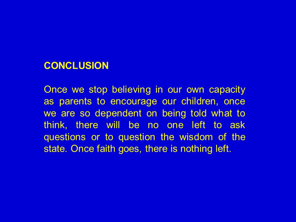 THANK YOU FOR LISTENING CONCLUSION Once we stop believing in our own capacity as parents to encourage our children, once we are so dependent on being told what to think, there will be no one left to ask questions or to question the wisdom of the state.