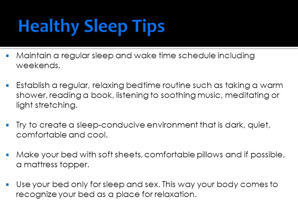  Maintain a regular sleep and wake time schedule including weekends.  Establish a regular, relaxing bedtime routine such as taking a warm shower, re