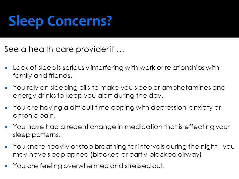 See a health care provider if …  Lack of sleep is seriously interfering with work or relationships with family and friends.  You rely on sleeping pi